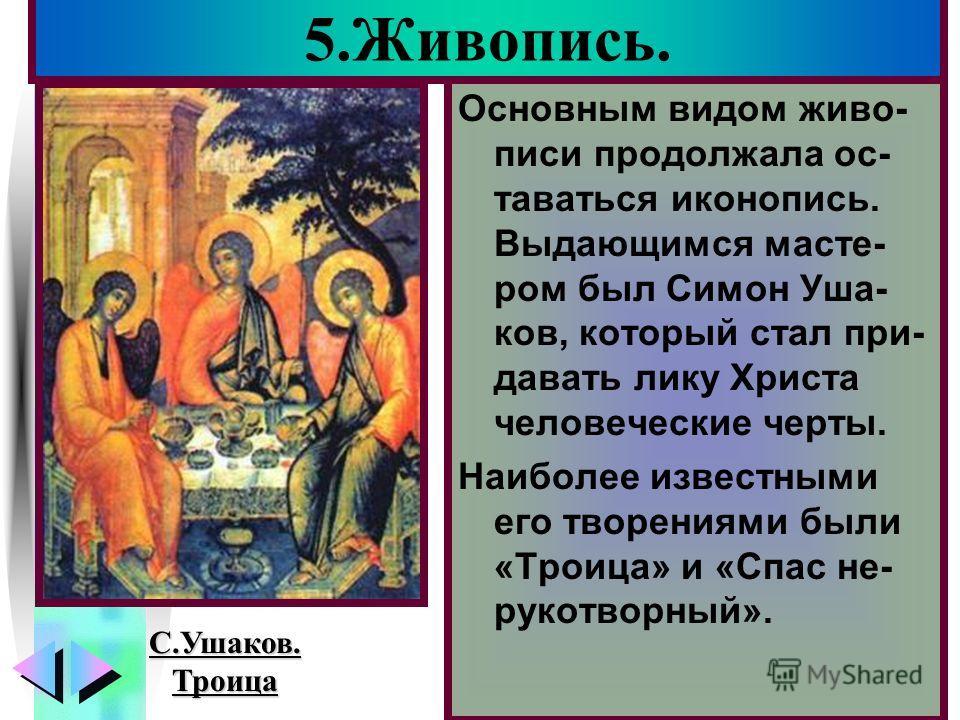 Меню Основным видом живо- писи продолжала ос- таваться иконопись. Выдающимся масте- ром был Симон Уша- ков, который стал при- давать лику Христа человеческие черты. Наиболее известными его творениями были «Троица» и «Спас не- рукотворный». 5.Живопись
