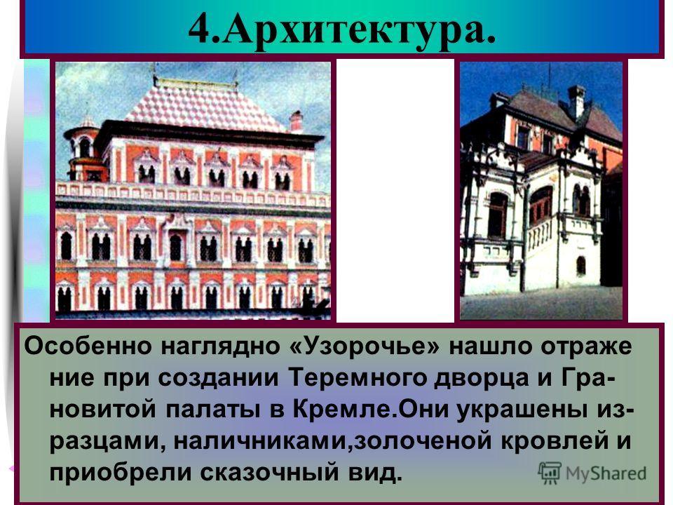 Меню 4.Архитектура. Особенно наглядно «Узорочье» нашло отраже ние при создании Теремного дворца и Гра- новитой палаты в Кремле.Они украшены из- разцами, наличниками,золоченой кровлей и приобрели сказочный вид.