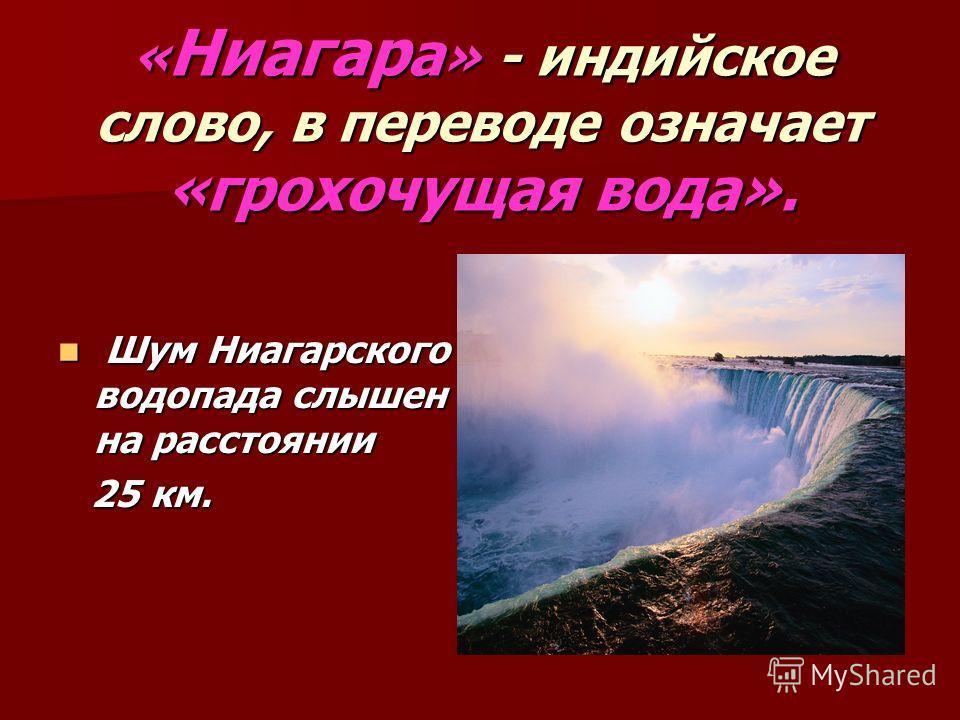 Шум Ниагарского водопада слышен на расстоянии Шум Ниагарского водопада слышен на расстоянии 25 км. 25 км. « Ниагар а » - индийское слово, в переводе означает «грохочущая вода».