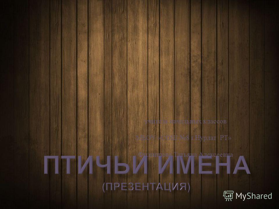 учитель начальных классов МБОУ « СОШ 8 г. Нурлат РТ » Филиппова Татьяна Алексеевна