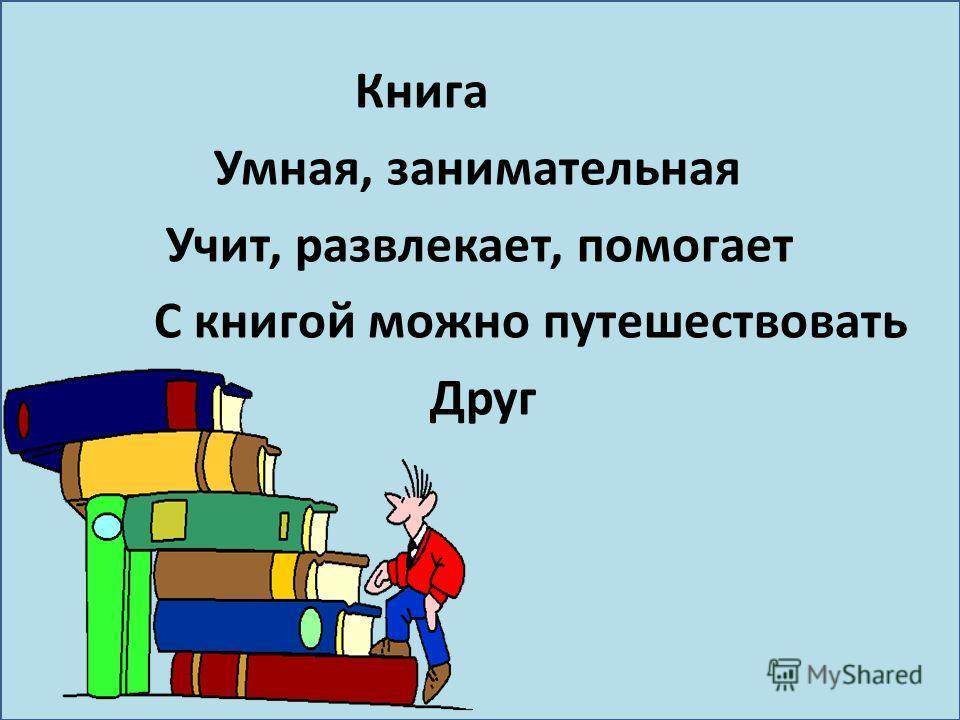 Книга Умная, занимательная Учит, развлекает, помогает С книгой можно путешествовать Друг