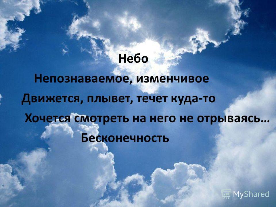 Небо Непознаваемое, изменчивое Движется, плывет, течет куда-то Хочется смотреть на него не отрываясь… Бесконечность