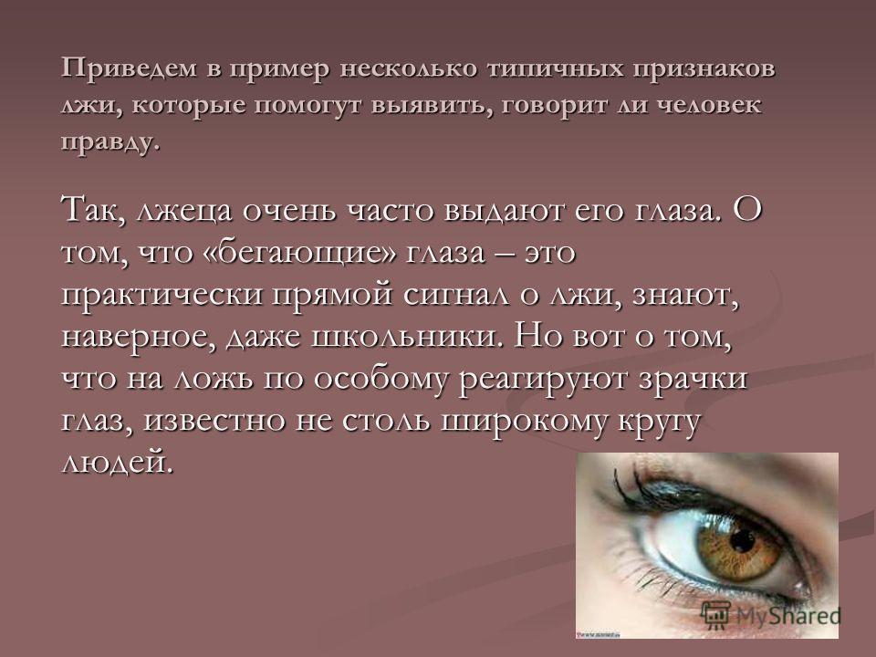 Приведем в пример несколько типичных признаков лжи, которые помогут выявить, говорит ли человек правду. Так, лжеца очень часто выдают его глаза. О том, что «бегающие» глаза – это практически прямой сигнал о лжи, знают, наверное, даже школьники. Но во