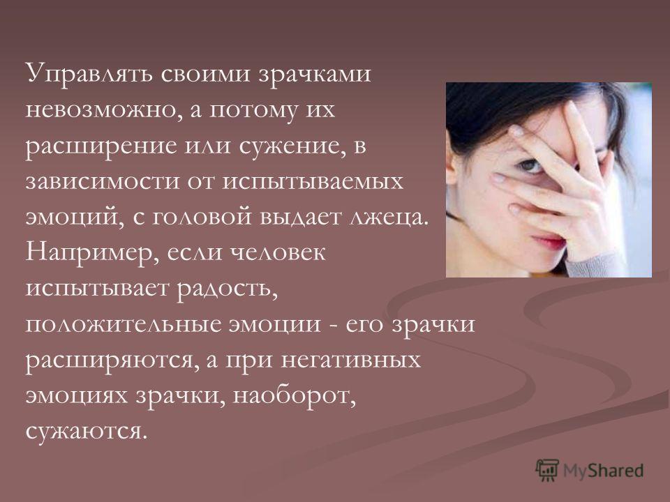 Управлять своими зрачками невозможно, а потому их расширение или сужение, в зависимости от испытываемых эмоций, с головой выдает лжеца. Например, если человек испытывает радость, положительные эмоции - его зрачки расширяются, а при негативных эмоциях