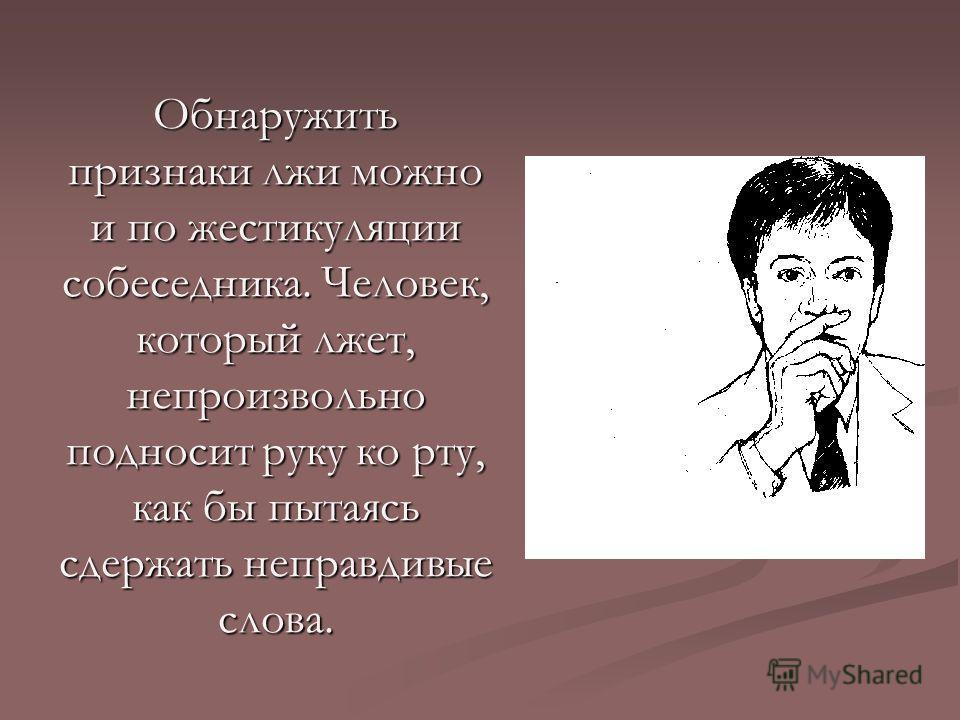 Обнаружить признаки лжи можно и по жестикуляции собеседника. Человек, который лжет, непроизвольно подносит руку ко рту, как бы пытаясь сдержать неправдивые слова.