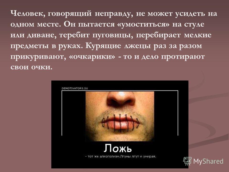 Человек, говорящий неправду, не может усидеть на одном месте. Он пытается «умоститься» на стуле или диване, теребит пуговицы, перебирает мелкие предметы в руках. Курящие лжецы раз за разом прикуривают, «очкарики» - то и дело протирают свои очки.