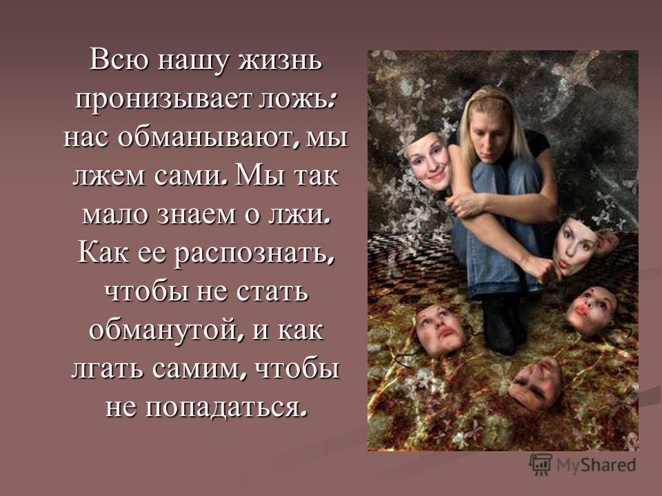 Всю нашу жизнь пронизывает ложь : нас обманывают, мы лжем сами. Мы так мало знаем о лжи. Как ее распознать, чтобы не стать обманутой, и как лгать самим, чтобы не попадаться.