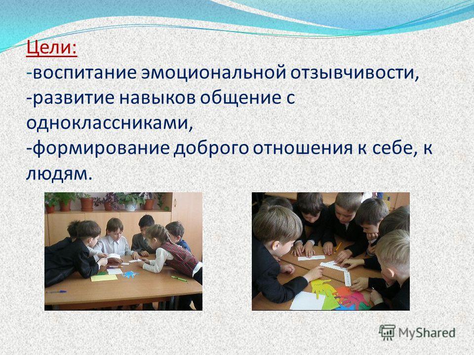 Цели: -воспитание эмоциональной отзывчивости, -развитие навыков общение с одноклассниками, -формирование доброго отношения к себе, к людям.