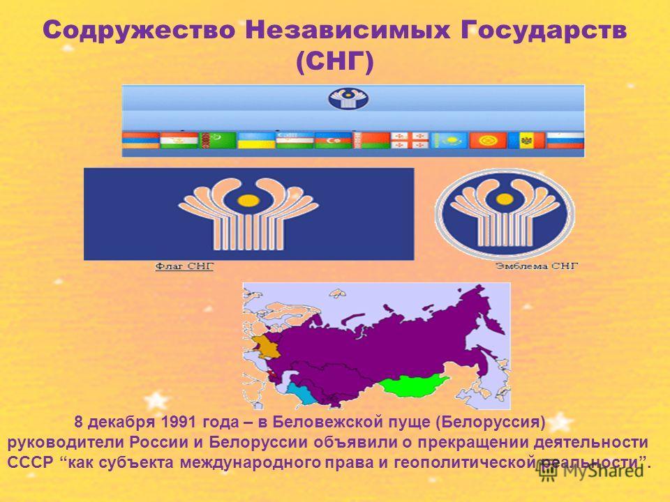 Содружество Независимых Государств (СНГ) 8 декабря 1991 года – в Беловежской пуще (Белоруссия) руководители России и Белоруссии объявили о прекращении деятельности СССР как субъекта международного права и геополитической реальности.
