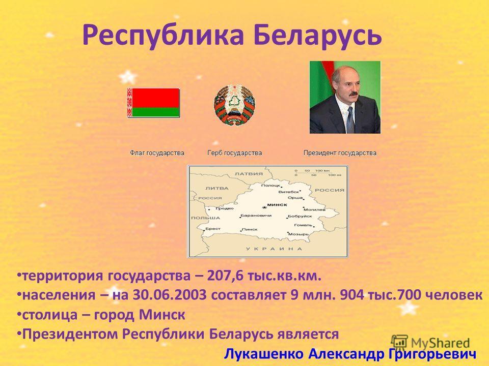 Республика Беларусь территория государства – 207,6 тыс.кв.км. населения – на 30.06.2003 составляет 9 млн. 904 тыс.700 человек столица – город Минск Президентом Республики Беларусь является Лукашенко Александр Григорьевич