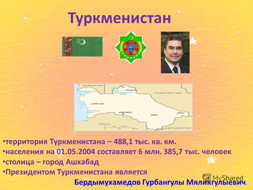 Туркменистан территория Туркменистана – 488,1 тыс. кв. км. населения на 01.05.2004 составляет 6 млн. 385,7 тыс. человек столица – город Ашхабад Президентом Туркменистана является Бердымухамедов Гурбангулы Мяликгулыевич.