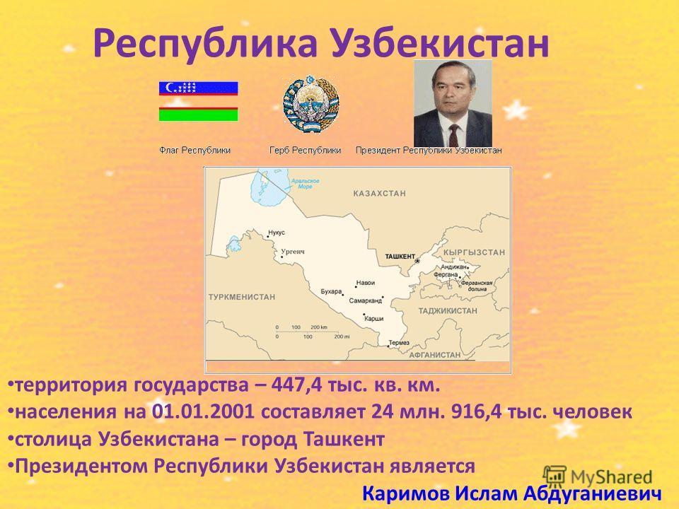 Республика Узбекистан территория государства – 447,4 тыс. кв. км. населения на 01.01.2001 составляет 24 млн. 916,4 тыс. человек столица Узбекистана – город Ташкент Президентом Республики Узбекистан является Каримов Ислам Абдуганиевич