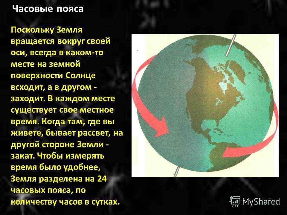 Часовые пояса Поскольку Земля вращается вокруг своей оси, всегда в каком-то месте на земной поверхности Солнце всходит, а в другом - заходит. В каждом месте существует свое местное время. Когда там, где вы живете, бывает рассвет, на другой стороне Зе