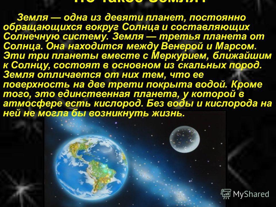 Что такое Земля? Земля одна из девяти планет, постоянно обращающихся вокруг Солнца и составляющих Солнечную систему. Земля третья планета от Солнца. Она находится между Венерой и Марсом. Эти три планеты вместе с Меркурием, ближайшим к Солнцу, состоят