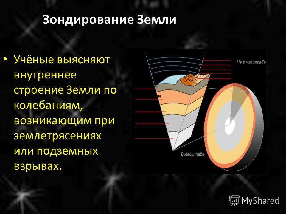 Зондирование Земли Учёные выясняют внутреннее строение Земли по колебаниям, возникающим при землетрясениях или подземных взрывах.
