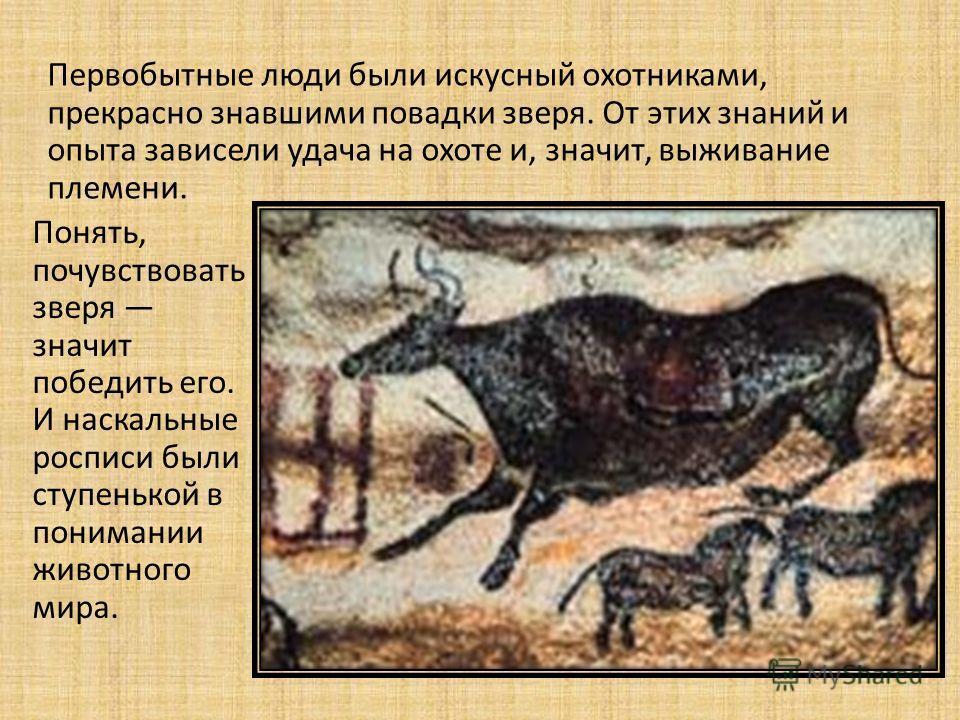 Первобытные люди были искусный охотниками, прекрасно знавшими повадки зверя. От этих знаний и опыта зависели удача на охоте и, значит, выживание племени. Понять, почувствовать зверя значит победить его. И наскальные росписи были ступенькой в понимани