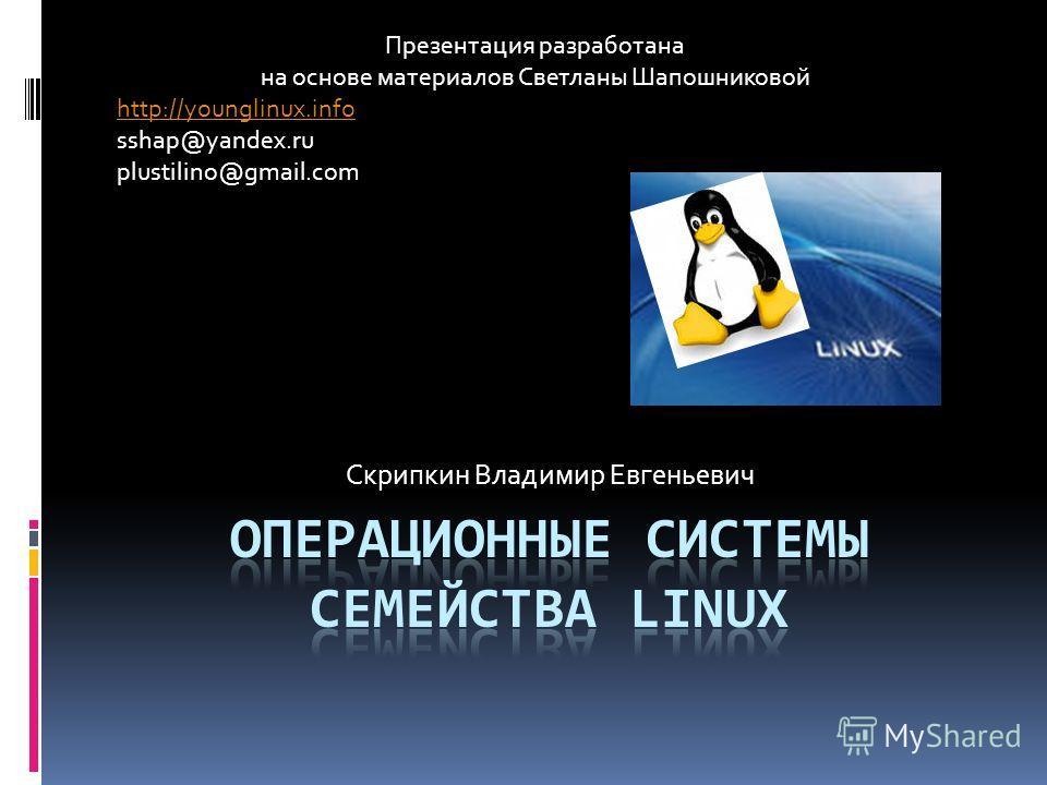 Скрипкин Владимир Евгеньевич Презентация разработана на основе материалов Светланы Шапошниковой http://younglinux.info sshap@yandex.ru plustilino@gmail.com