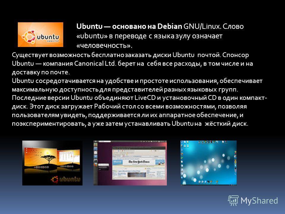 Ubuntu основано на Debian GNU/Linux. Слово «ubuntu» в переводе с языка зулу означает «человечность». Существует возможность бесплатно заказать диски Ubuntu почтой. Спонсор Ubuntu компания Canonical Ltd. берет на себя все расходы, в том числе и на дос