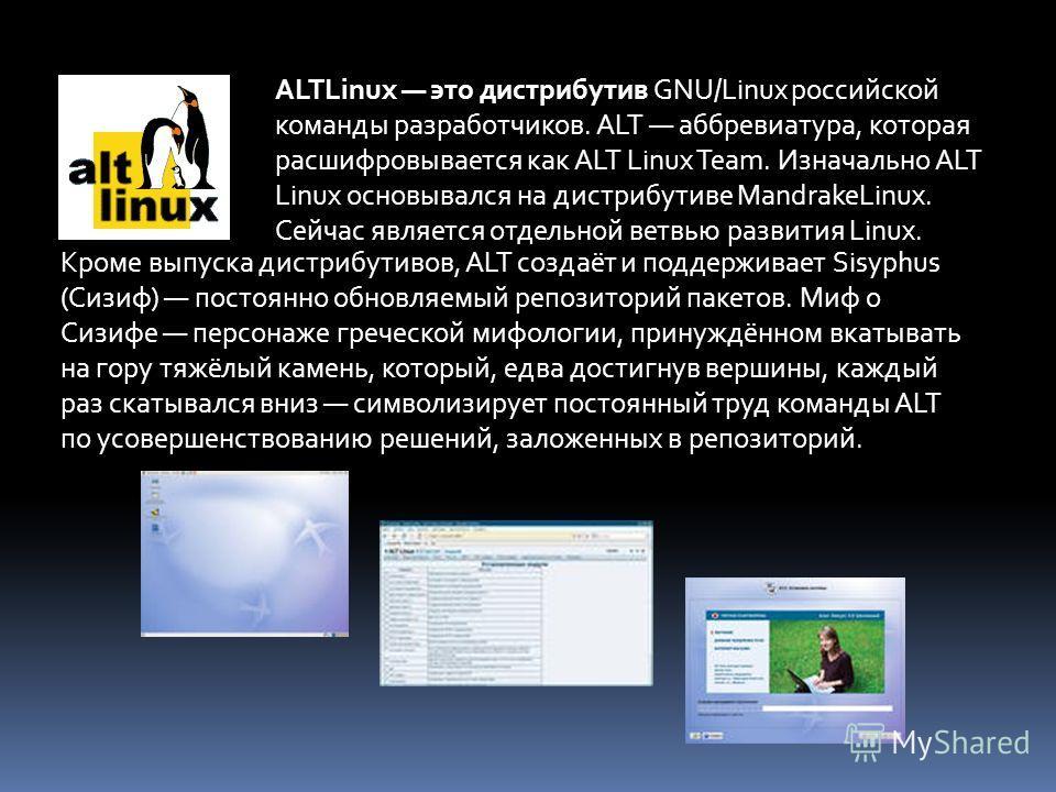 ALTLinux это дистрибутив GNU/Linux российской команды разработчиков. ALT аббревиатура, которая расшифровывается как ALT Linux Team. Изначально ALT Linux основывался на дистрибутиве MandrakeLinux. Сейчас является отдельной ветвью развития Linux. Кроме