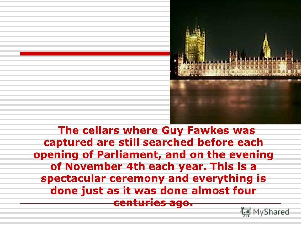 The cellars where Guy Fawkes was captured are still searched before each opening of Parliament, and on the evening of November 4th each year. This is a spectacular ceremony and everything is done just as it was done almost four centuries ago.