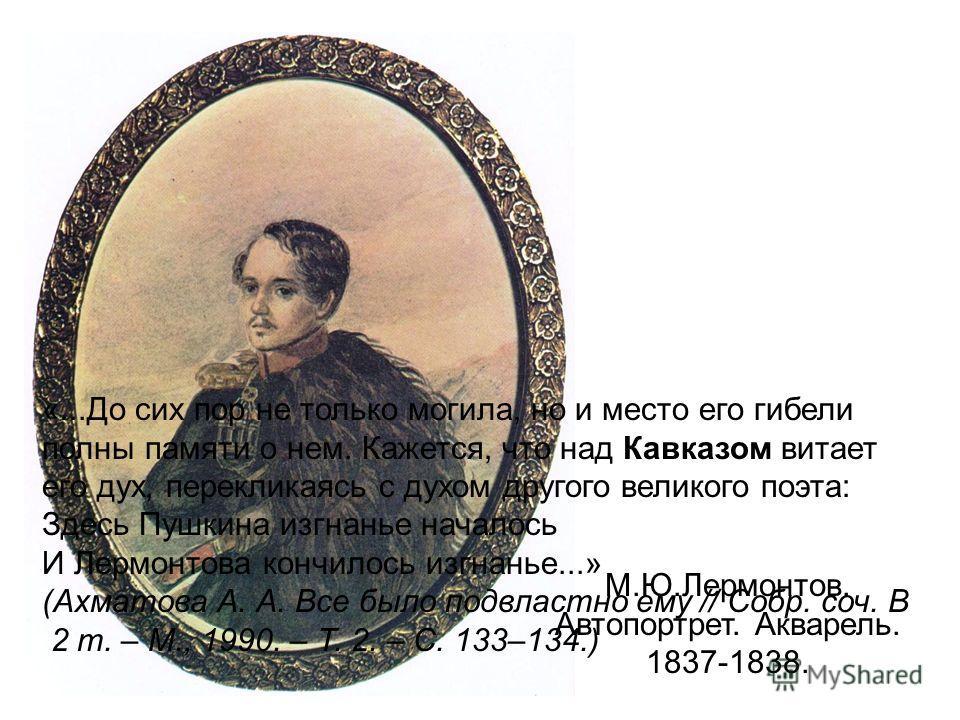 М.Ю.Лермонтов. Автопортрет. Акварель. 1837-1838. «...До сих пор не только могила, но и место его гибели полны памяти о нем. Кажется, что над Кавказом витает его дух, перекликаясь с духом другого великого поэта: Здесь Пушкина изгнанье началось И Лермо