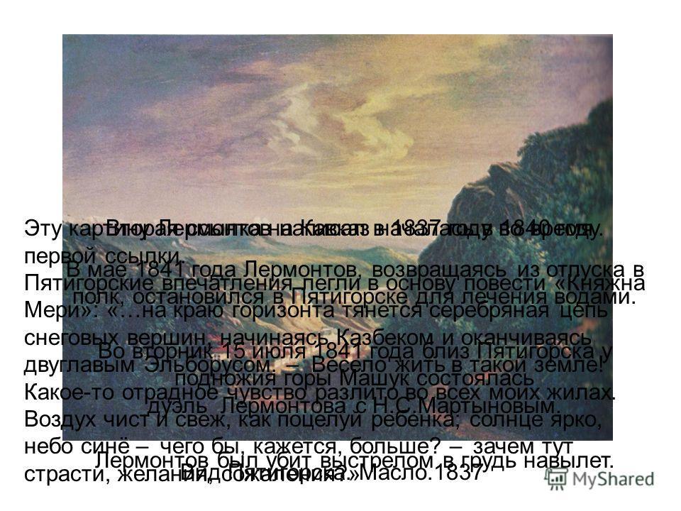 Вид Пятигорска. Масло.1837 Эту картину Лермонтов написал в 1837 году во время первой ссылки. Пятигорские впечатления легли в основу повести «Княжна Мери»: «…на краю горизонта тянется серебряная цепь снеговых вершин, начинаясь Казбеком и оканчиваясь д