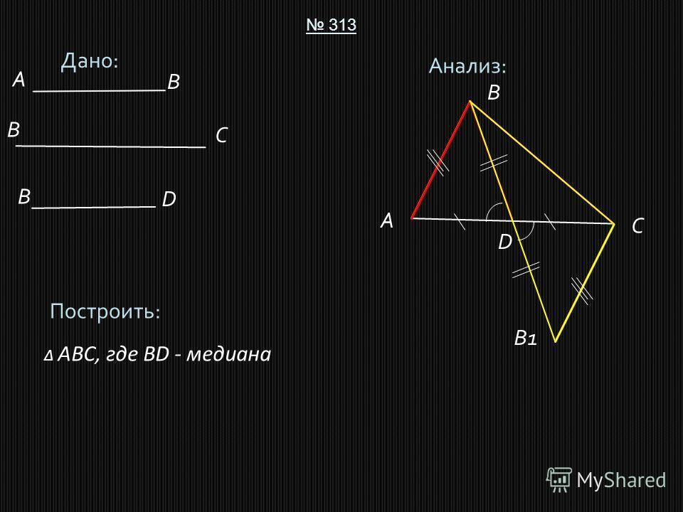 Дано: 313 Построить: ABC, где BD - медиана Анализ: A B C D A B B C B D B1
