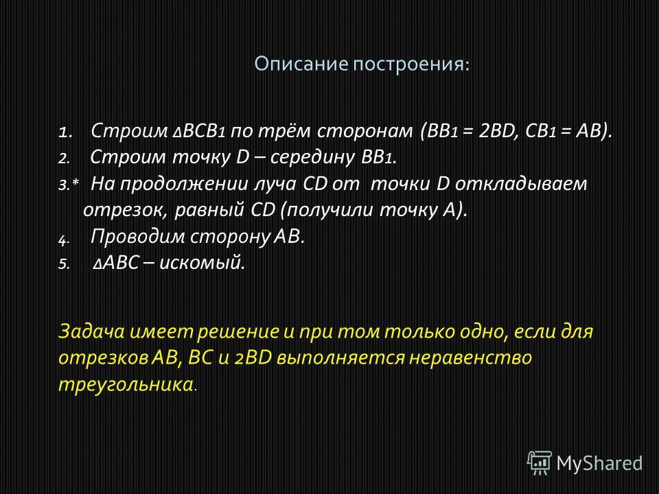 Описание построения: 1. Строим BCB 1 по трём сторонам (BB 1 = 2BD, CB 1 = AB). 2. Строим точку D – середину BB 1. 3.* На продолжении луча CD от точки D откладываем отрезок, равный CD (получили точку A). 4. Проводим сторону AB. 5. ABC – искомый. Задач