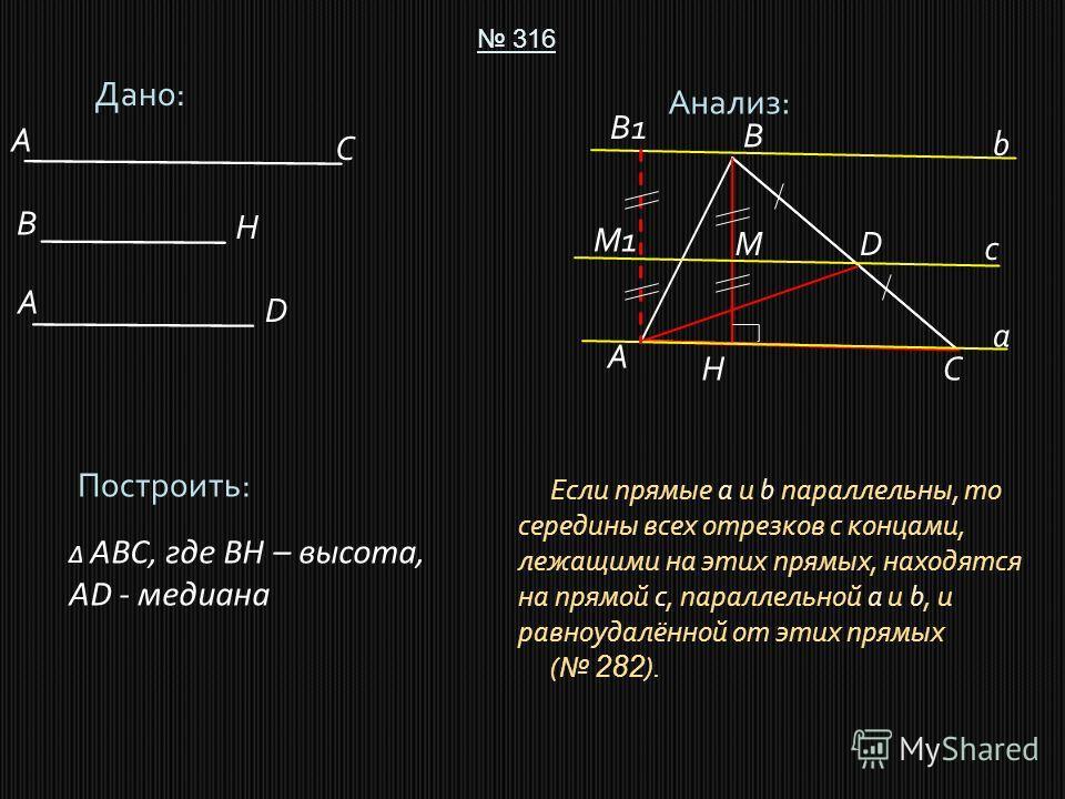 Дано: 316 Построить: ABC, где BH – высота, AD - медиана Анализ: A B C D A C B D H H A Если прямые a и b параллельны, то середины всех отрезков с концами, лежащими на этих прямых, находятся на прямой с, параллельной a и b, и равноудалённой от этих пря
