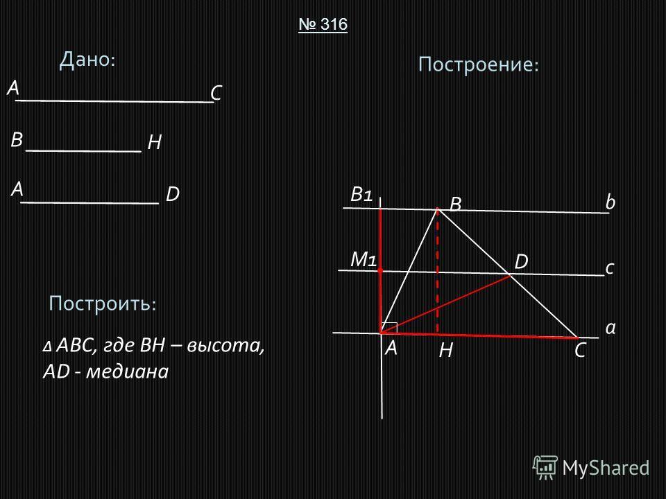 Дано: 316 Построить: ABC, где BH – высота, AD - медиана Построение: A B C D A C B D H H A a M1M1 с B1B1 b
