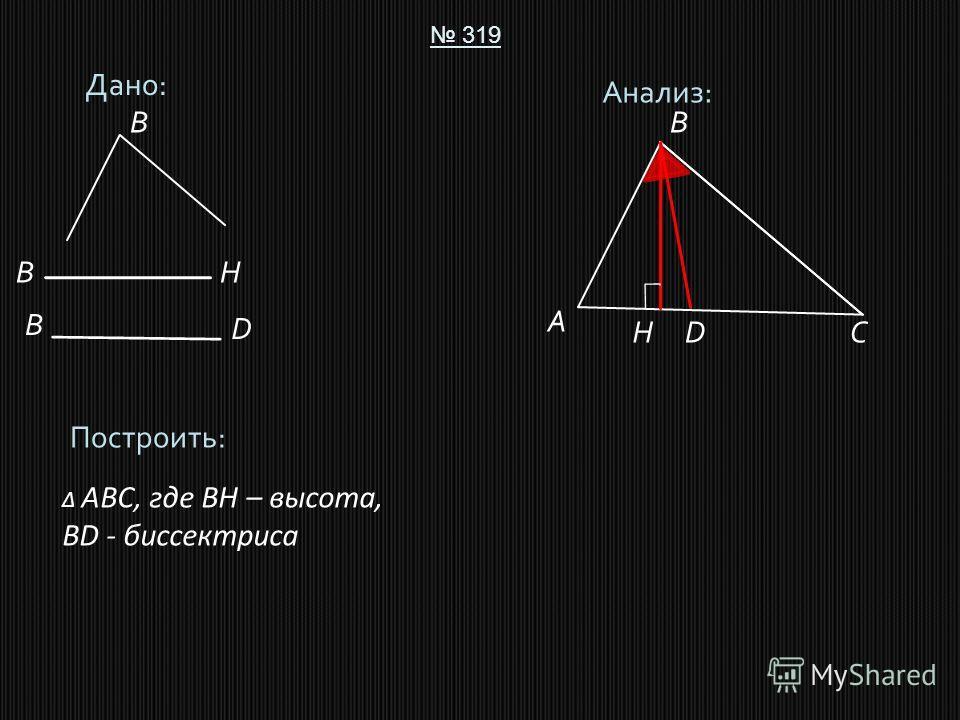 Дано: 319 Построить: ABC, где BH – высота, BD - биссектриса Анализ: A B CD B B D H HB