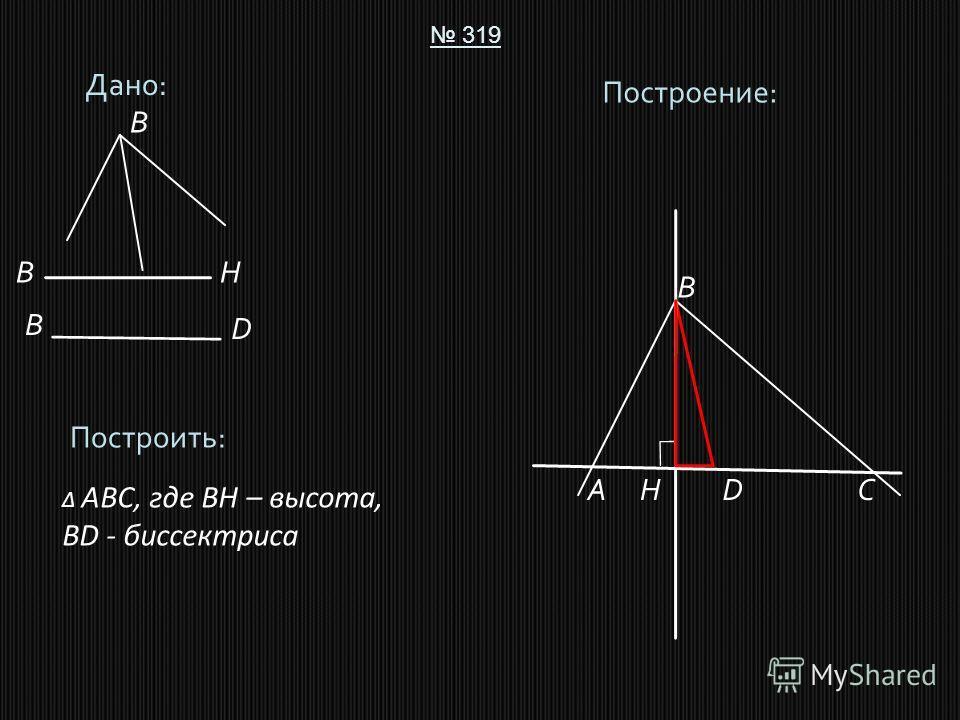 Дано: 319 Построить: ABC, где BH – высота, BD - биссектриса Построение: A B CD B B D H HB