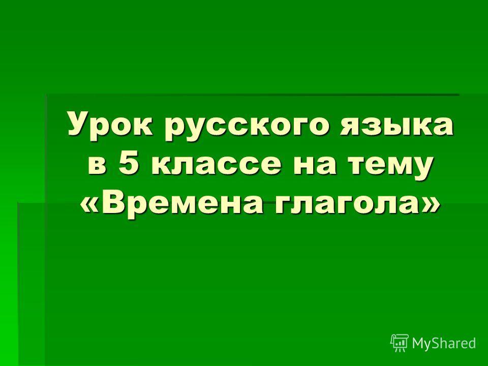 Урок русского языка в 5 классе на тему «Времена глагола»
