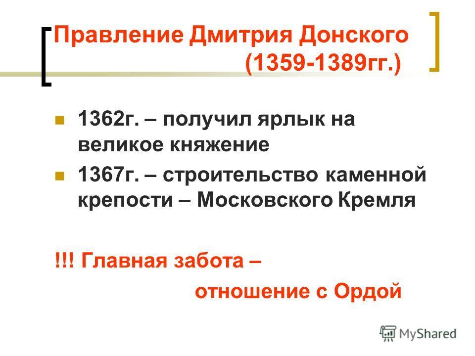 Правление Дмитрия Донского (1359-1389гг.) 1362г. – получил ярлык на великое княжение 1367г. – строительство каменной крепости – Московского Кремля !!! Главная забота – отношение с Ордой