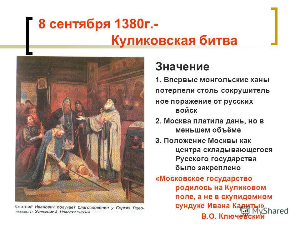 8 сентября 1380г.- Куликовская битва Значение 1. Впервые монгольские ханы потерпели столь сокрушитель ное поражение от русских войск 2. Москва платила дань, но в меньшем объёме 3. Положение Москвы как центра складывающегося Русского государства было