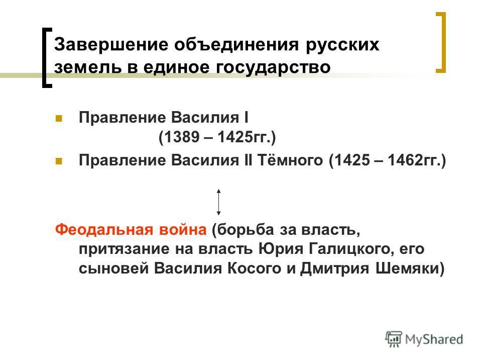 Завершение объединения русских земель в единое государство Правление Василия I (1389 – 1425гг.) Правление Василия II Тёмного (1425 – 1462гг.) Феодальная война (борьба за власть, притязание на власть Юрия Галицкого, его сыновей Василия Косого и Дмитри