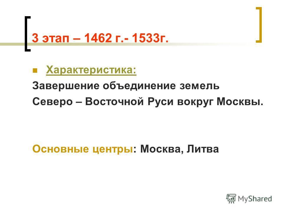 3 этап – 1462 г.- 1533г. Характеристика: Завершение объединение земель Северо – Восточной Руси вокруг Москвы. Основные центры: Москва, Литва