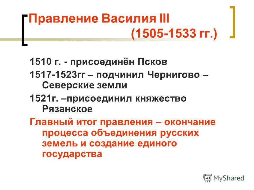 Правление Василия III (1505-1533 гг.) 1510 г. - присоединён Псков 1517-1523гг – подчинил Чернигово – Северские земли 1521г. –присоединил княжество Рязанское Главный итог правления – окончание процесса объединения русских земель и создание единого гос