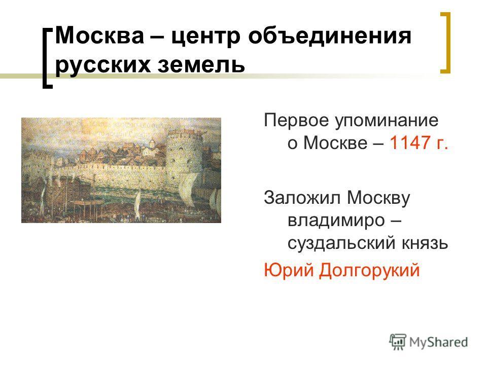 Москва – центр объединения русских земель Первое упоминание о Москве – 1147 г. Заложил Москву владимиро – суздальский князь Юрий Долгорукий