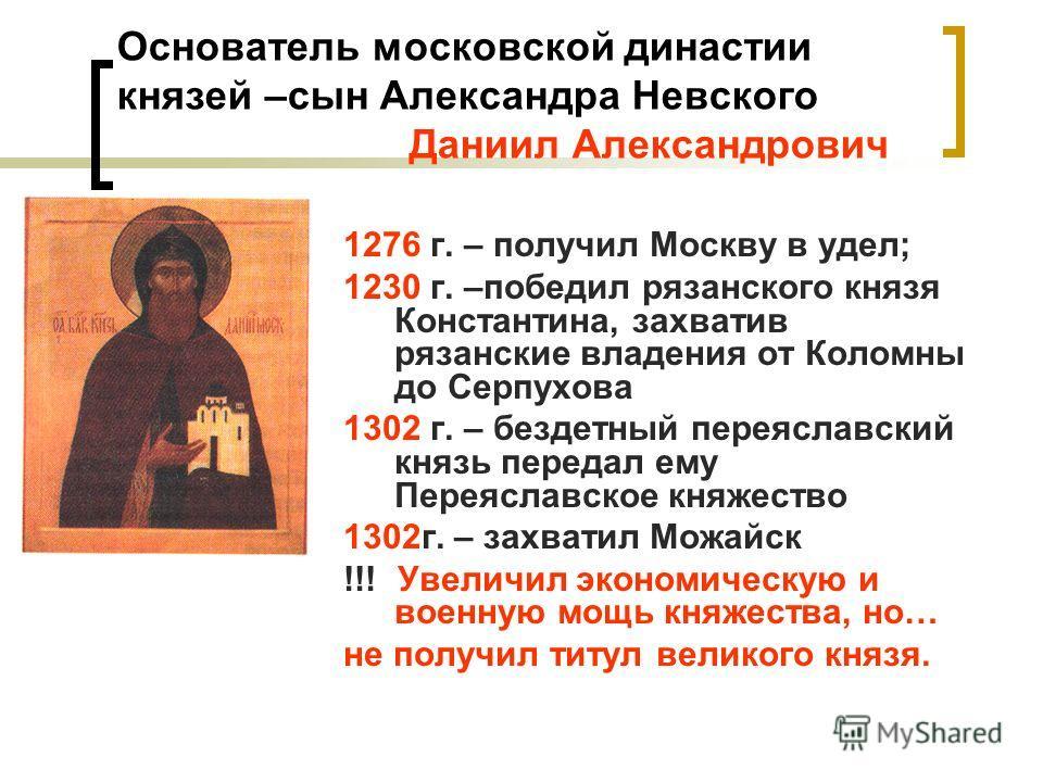 Основатель московской династии князей –сын Александра Невского Даниил Александрович 1276 г. – получил Москву в удел; 1230 г. –победил рязанского князя Константина, захватив рязанские владения от Коломны до Серпухова 1302 г. – бездетный переяславский