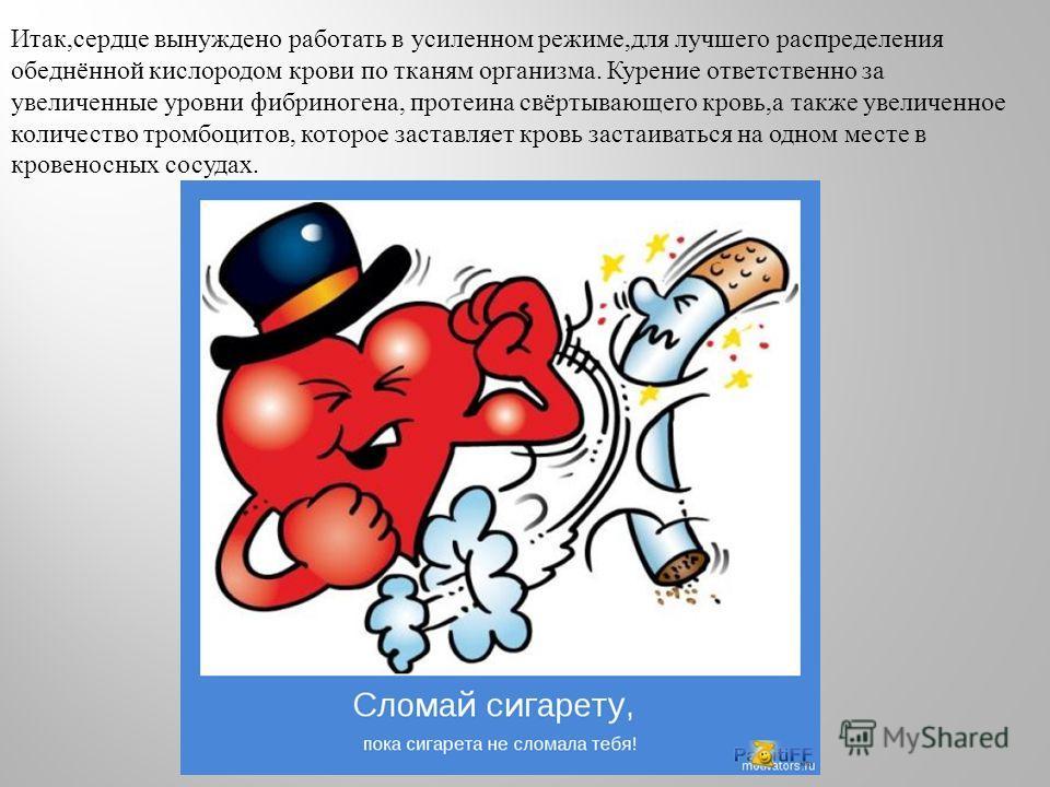 Итак, сердце вынуждено работать в усиленном режиме, для лучшего распределения обеднённой кислородом крови по тканям организма. Курение ответственно за увеличенные уровни фибриногена, протеина свёртывающего кровь, а также увеличенное количество тромбо