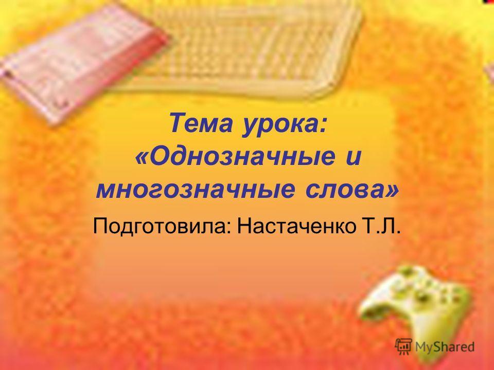 Тема урока: «Однозначные и многозначные слова» Подготовила: Настаченко Т.Л.