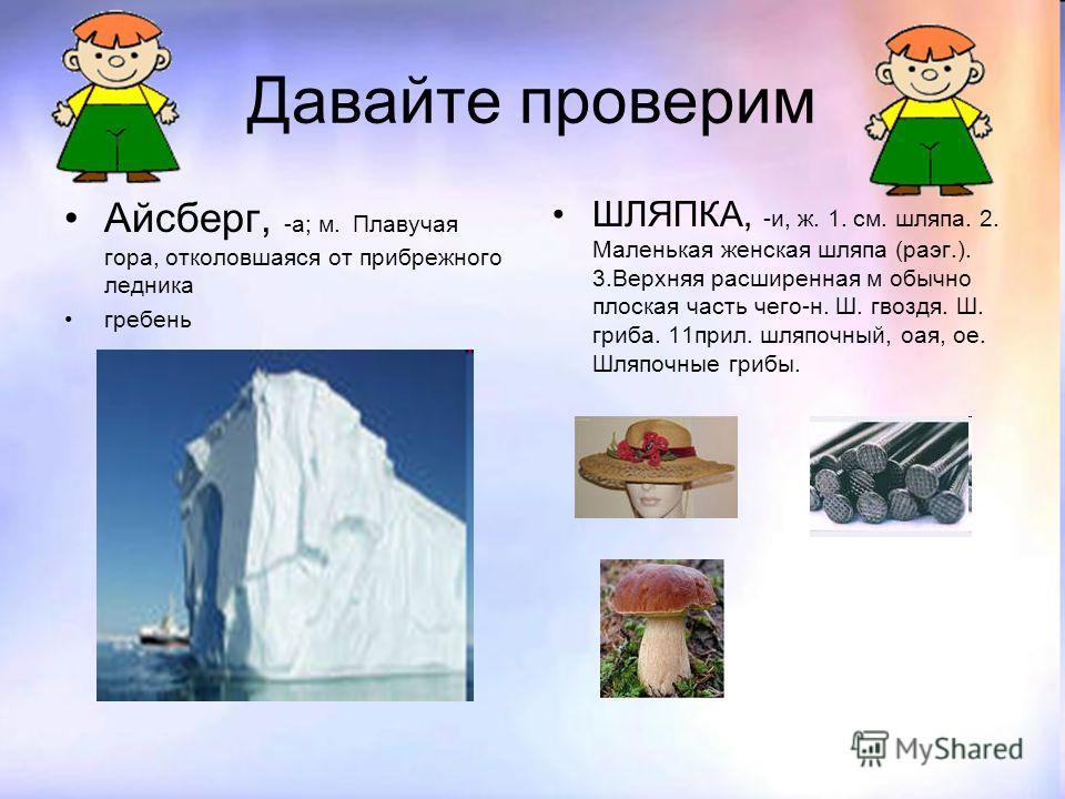 Давайте проверим Айсберг, -а; м. Плавучая гора, отколовшаяся от прибрежного ледника гребень ШЛЯПКА, -и, ж. 1. см. шляпа. 2. Маленькая женская шляпа (раэг.). 3.Верхняя расширенная м обычно плоская часть чего-н. Ш. гвоздя. Ш. гриба. 11прил. шляпочный,