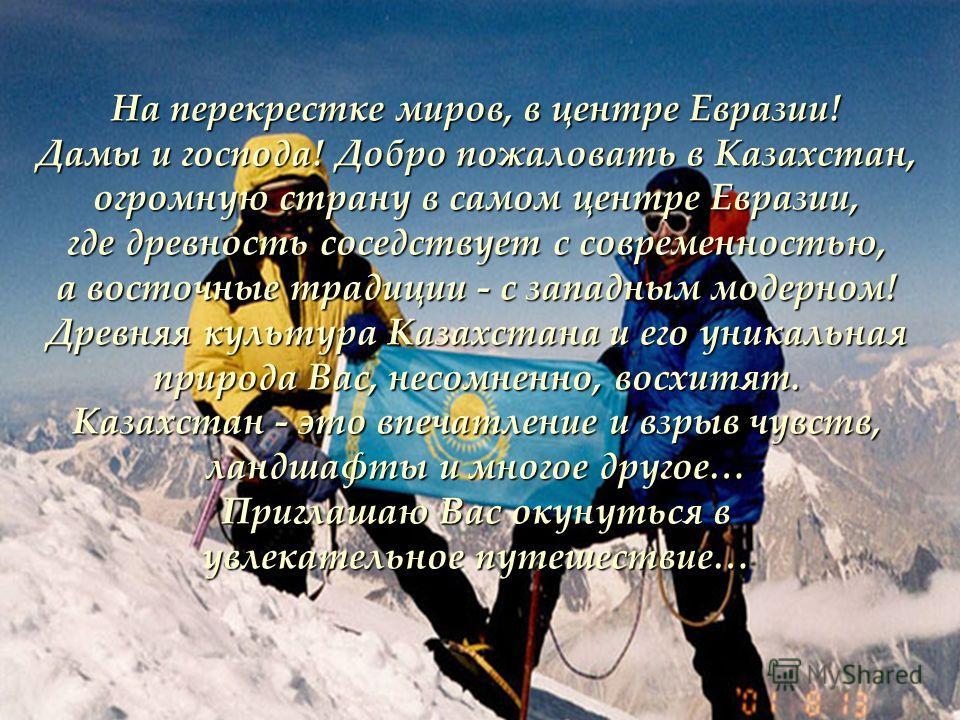 На перекрестке миров, в центре Евразии! Дамы и господа! Добро пожаловать в Казахстан, огромную страну в самом центре Евразии, где древность соседствует с современностью, а восточные традиции - с западным модерном! Древняя культура Казахстана и его ун