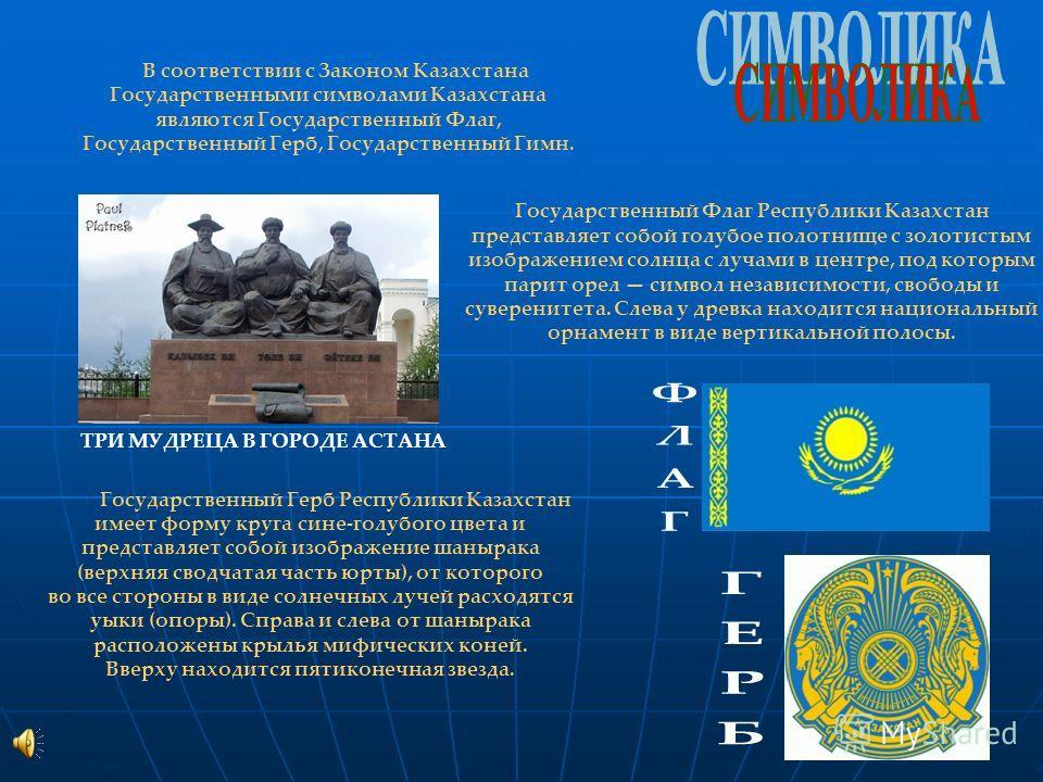 В соответствии с Законом Казахстана Государственными символами Казахстана являются Государственный Флаг, Государственный Герб, Государственный Гимн. Государственный Флаг Республики Казахстан представляет собой голубое полотнище с золотистым изображен