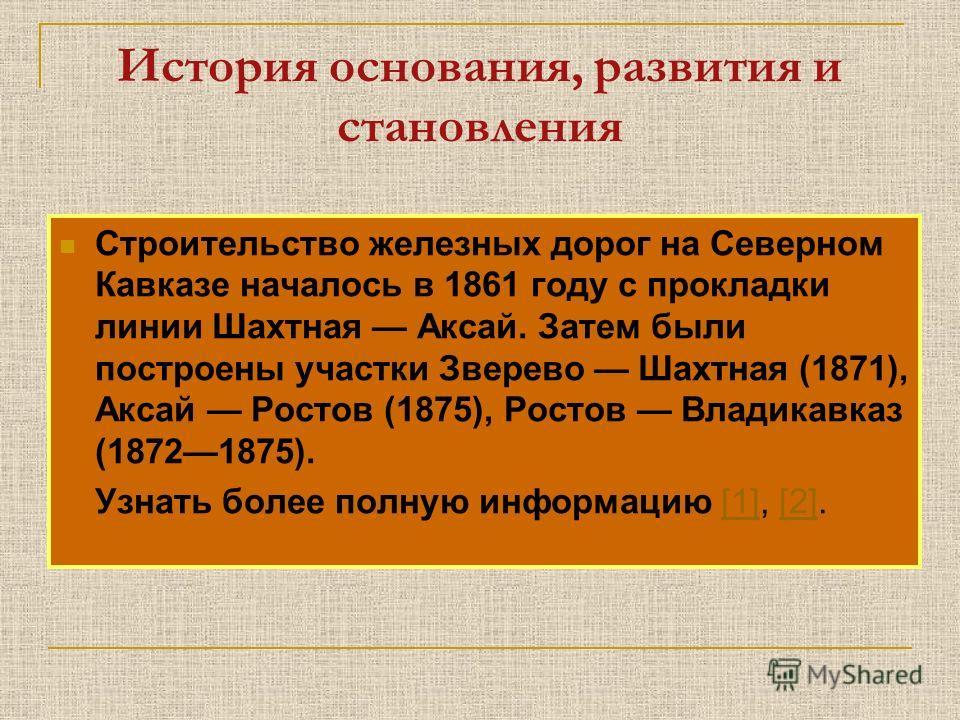 История основания, развития и становления Строительство железных дорог на Северном Кавказе началось в 1861 году с прокладки линии Шахтная Аксай. Затем были построены участки Зверево Шахтная (1871), Аксай Ростов (1875), Ростов Владикавказ (18721875).