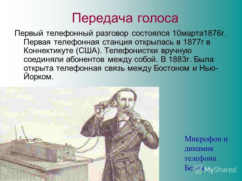 Передача голоса Первый телефонный разговор состоялся 10марта1876г. Первая телефонная станция открылась в 1877г в Коннектикуте (США). Телефонистки вручную соединяли абонентов между собой. В 1883г. Была открыта телефонная связь между Бостоном и Нью- Йо