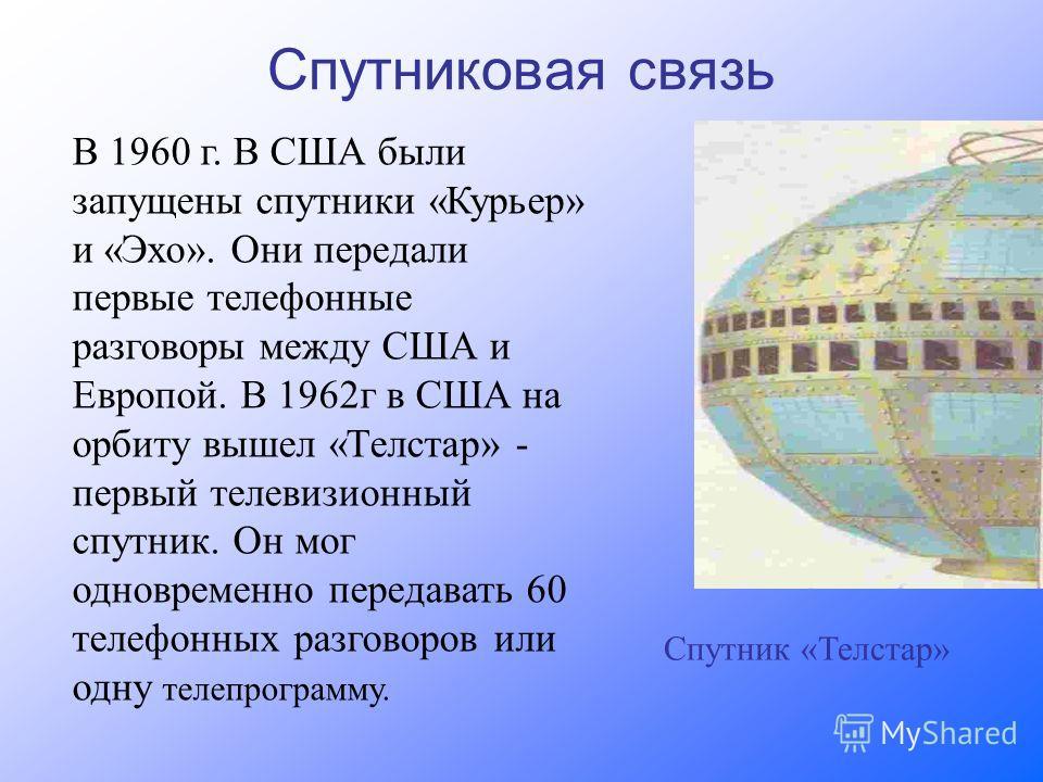 Спутниковая связь В 1960 г. В США были запущены спутники «Курьер» и «Эхо». Они передали первые телефонные разговоры между США и Европой. В 1962г в США на орбиту вышел «Телстар» - первый телевизионный спутник. Он мог одновременно передавать 60 телефон