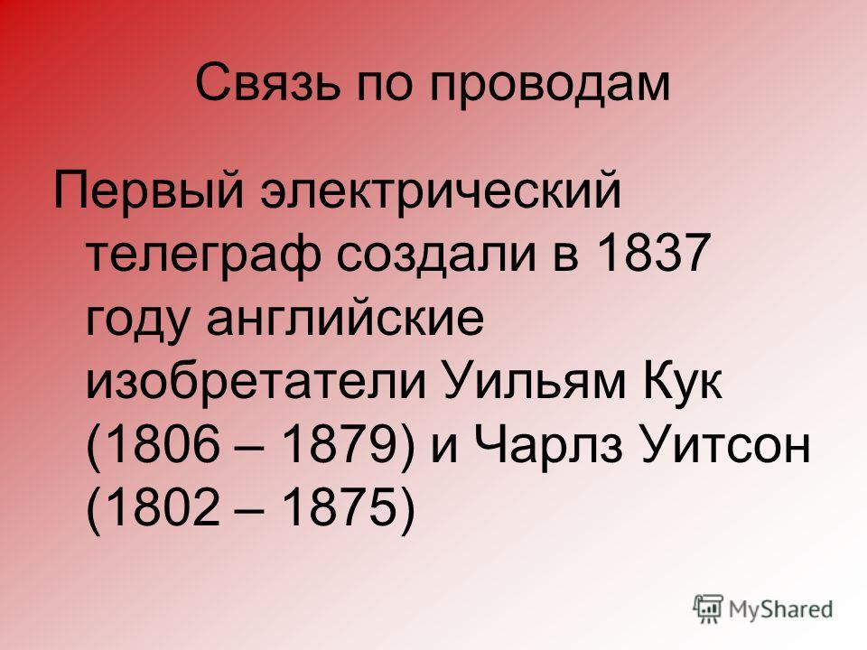 Связь по проводам Первый электрический телеграф создали в 1837 году английские изобретатели Уильям Кук (1806 – 1879) и Чарлз Уитсон (1802 – 1875)
