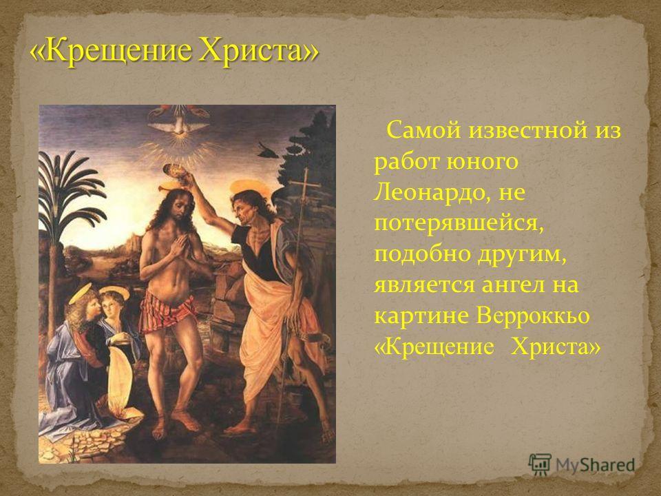 Самой известной из работ юного Леонардо, не потерявшейся, подобно другим, является ангел на картине Верроккьо «Крещение Христа»